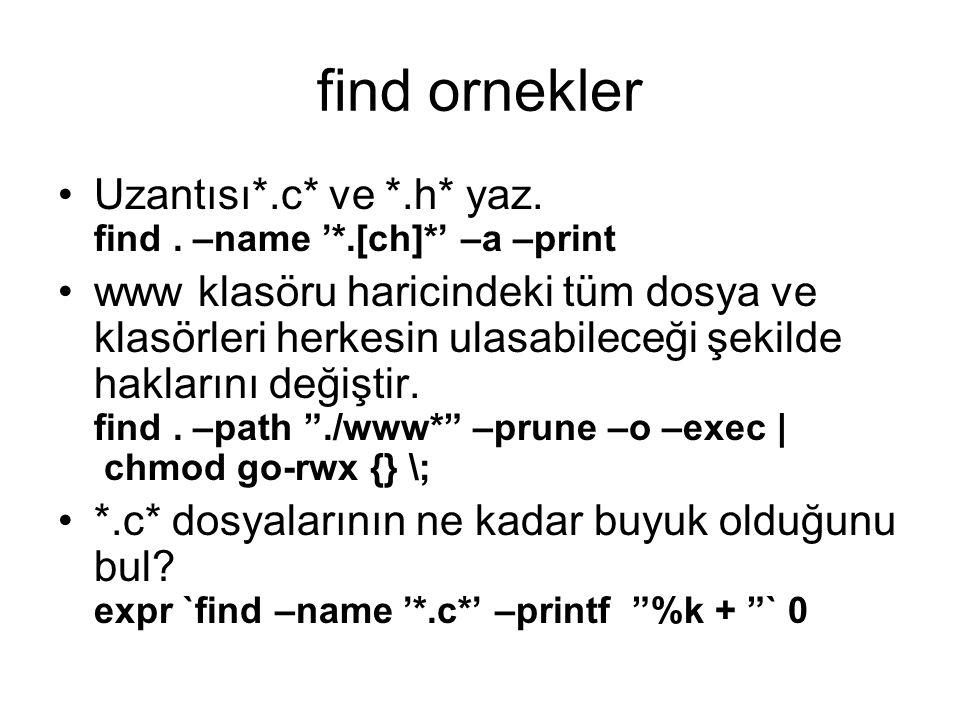 find ornekler Uzantısı*.c* ve *.h* yaz. find . –name '*.[ch]*' –a –print.